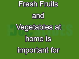 OME TORAGE UIDE FOR RESH RUITS EGETABLES Properly and safely storing Fresh Fruits and Vegetables at home is important for many reasons including to maintain the integrity of the product to further rip