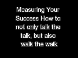 Measuring Your Success How to not only talk the talk, but also walk the walk