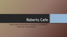 Roberts Cafe 	 A SWOT analysis by Micah Blair, Emma Braum, Julia Ruddock,