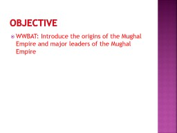 Objective WWBAT: Introduce the origins of the Mughal Empire and major leaders of the Mughal Empire