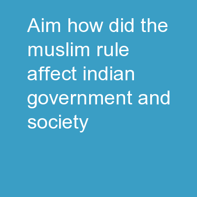 Aim: How did the Muslim rule affect Indian government and society?