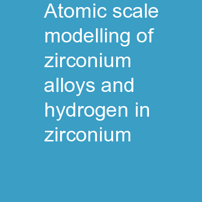 Atomic Scale Modelling of Zirconium Alloys and  Hydrogen in Zirconium