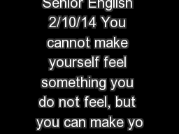 Senior English 2/10/14 You cannot make yourself feel something you do not feel, but you can make yo