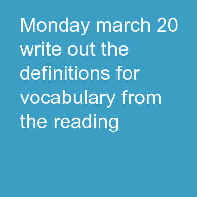Monday, March 20 Write out the definitions for vocabulary from the reading.