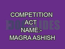 COMPETITION   ACT    NAME:- MAGRA ASHISH