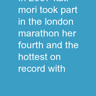 In 2007, Kati Mori took part in the London Marathon – her fourth, and the hottest on record, with
