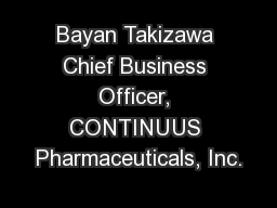 Bayan Takizawa Chief Business Officer, CONTINUUS Pharmaceuticals, Inc.