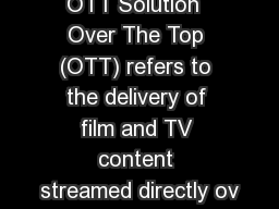 OTT Solution  Over The Top (OTT) refers to the delivery of film and TV content streamed directly ov