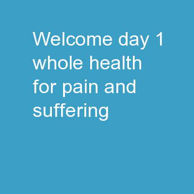 Welcome! Day 1 WHOLE HEALTH FOR PAIN AND SUFFERING: