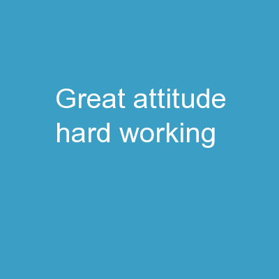 Great Attitude!   Hard Working