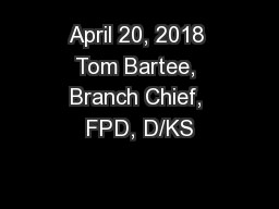 April 20, 2018 Tom Bartee, Branch Chief, FPD, D/KS