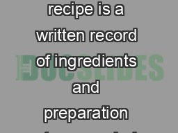 Recipes Recipes A recipe is a written record of ingredients and preparation steps needed to make a