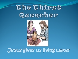 The Thirst Quencher  Jesus gives us living water