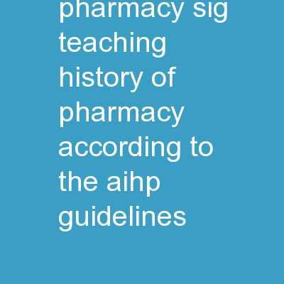 History of Pharmacy SIG Teaching History of Pharmacy According to the AIHP Guidelines: