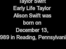 Taylor Swift Early Life Taylor Alison Swift was born on December 13, 1989 in Reading, Pennsylvania