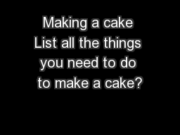 Making a cake List all the things you need to do to make a cake?