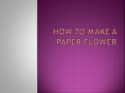 HOW TO MAKE A PAPER FLOWER PowerPoint PPT Presentation