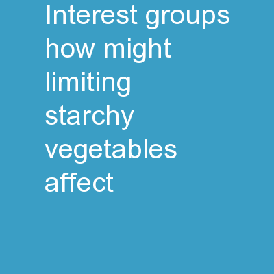 Interest Groups How might limiting starchy vegetables affect…