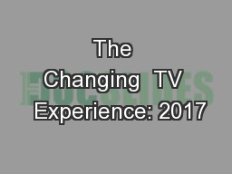 The Changing  TV  Experience: 2017