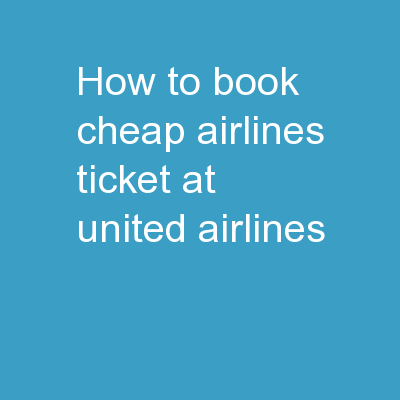 How to Book Cheap Airlines Ticket at United Airlines? PowerPoint PPT Presentation