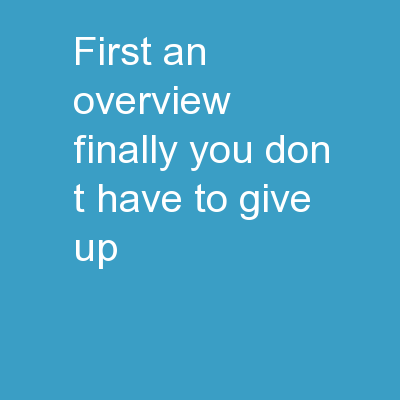 First, an overview. Finally, you don�t have to give up