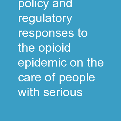Impact of Policy and Regulatory Responses to the Opioid Epidemic on the Care of People with Serious