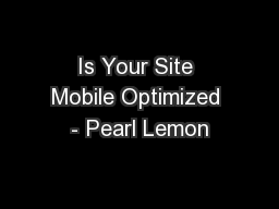 Is Your Site Mobile Optimized - Pearl Lemon PowerPoint PPT Presentation