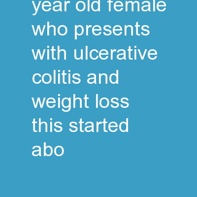 J.D. is a 26 year old female who presents with Ulcerative Colitis and weight loss. This started abo