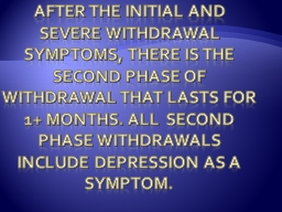 After the initial and severe withdrawal symptoms, there is the second phase of withdrawal that last