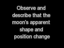 Observe and describe that the moon�s apparent shape and position change