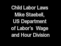 Child Labor Laws Mike Staebell, US Department of Labor�s  Wage and Hour Division