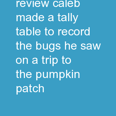Chapter 2	 Review Caleb made a tally table to record the bugs he saw on a trip to the pumpkin patch