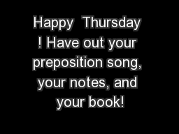 Happy  Thursday ! Have out your preposition song, your notes, and your book!