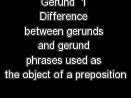 Gerund  1 Difference between gerunds and gerund phrases used as the object of a preposition