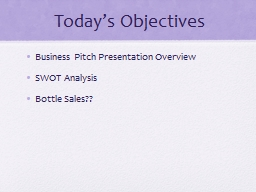Today�s Objectives Business Pitch Presentation Overview