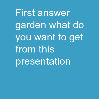 First Answer Garden What do you want to get from this presentation?