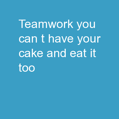 Teamwork You can't have your cake and eat it too.