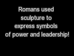Romans used sculpture to express symbols of power and leadership!