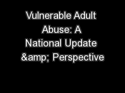 Vulnerable Adult Abuse: A National Update & Perspective