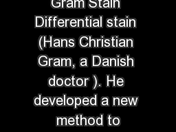 Gram Stain Differential stain (Hans Christian Gram, a Danish doctor ). He developed a new method to
