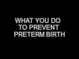 WHAT YOU DO  TO PREVENT PRETERM BIRTH PowerPoint Presentation, PPT - DocSlides