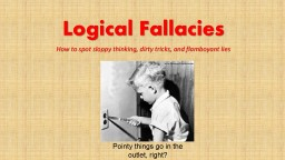 Logical Fallacies How to spot sloppy thinking, dirty tricks, and flamboyant lies