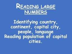 R EADING LARGE NUMBERS Identifying country, continent, capital city, people, language