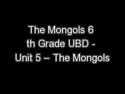 The Mongols 6 th Grade UBD - Unit 5 – The Mongols