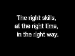 The right skills, at the right time, in the right way.