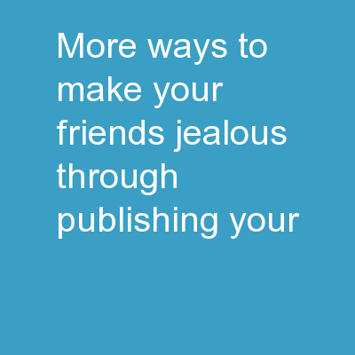 More  Ways to Make Your Friends Jealous Through Publishing Your
