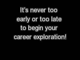 It's never too early or too late to begin your career exploration!
