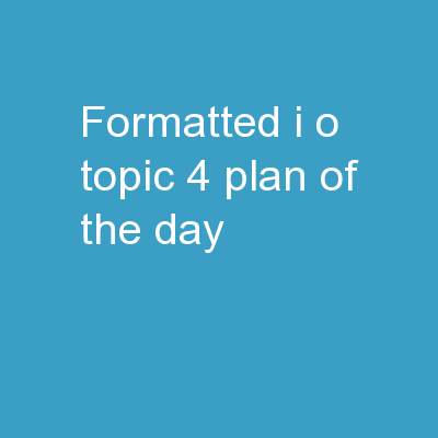 Formatted I/O Topic 4 Plan of the Day: