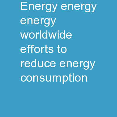 Energy, Energy, Energy Worldwide efforts to reduce energy consumption