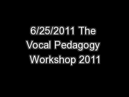 6/25/2011 The Vocal Pedagogy Workshop 2011